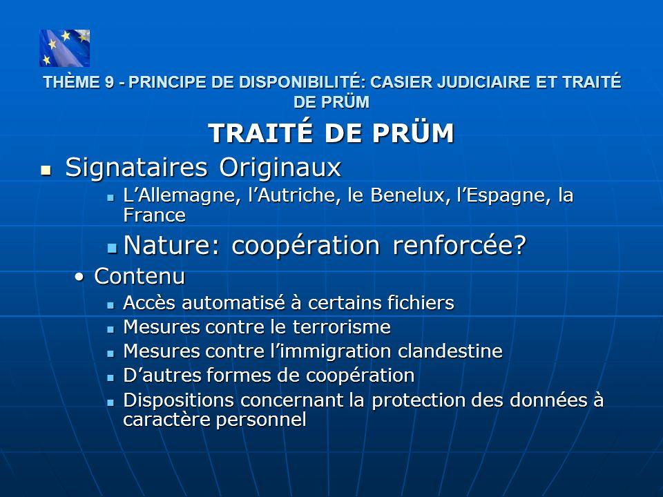 THÈME 9 - PRINCIPE DE DISPONIBILITÉ: CASIER JUDICIAIRE ET TRAITÉ DE PRÜM TRAITÉ DE PRÜM Signataires Originaux Signataires Originaux LAllemagne, lAutri