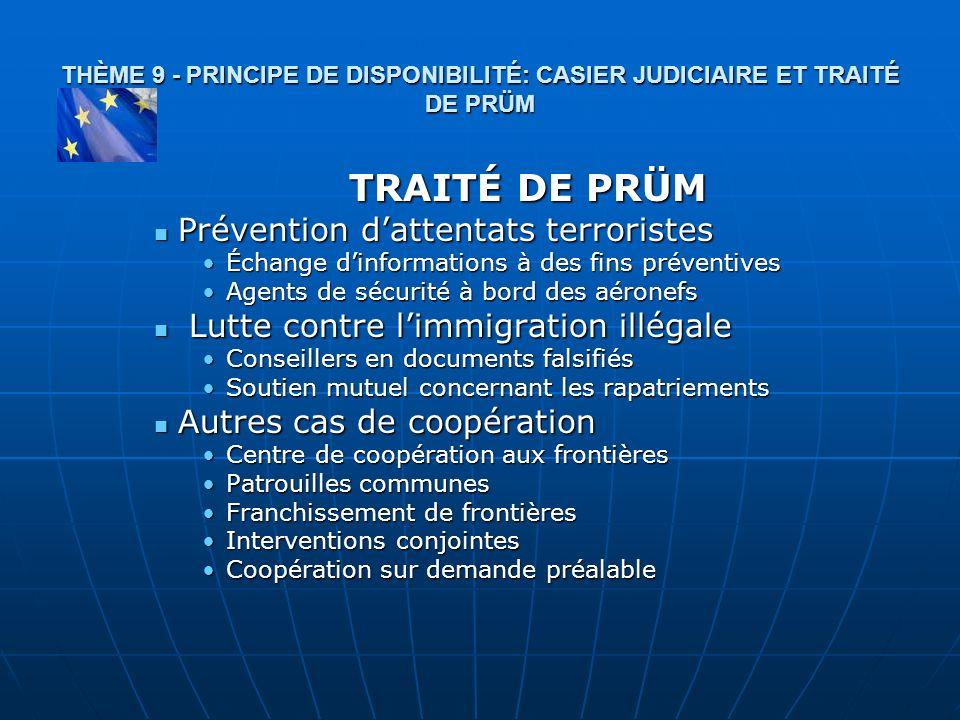 THÈME 9 - PRINCIPE DE DISPONIBILITÉ: CASIER JUDICIAIRE ET TRAITÉ DE PRÜM TRAITÉ DE PRÜM Prévention dattentats terroristes Prévention dattentats terror