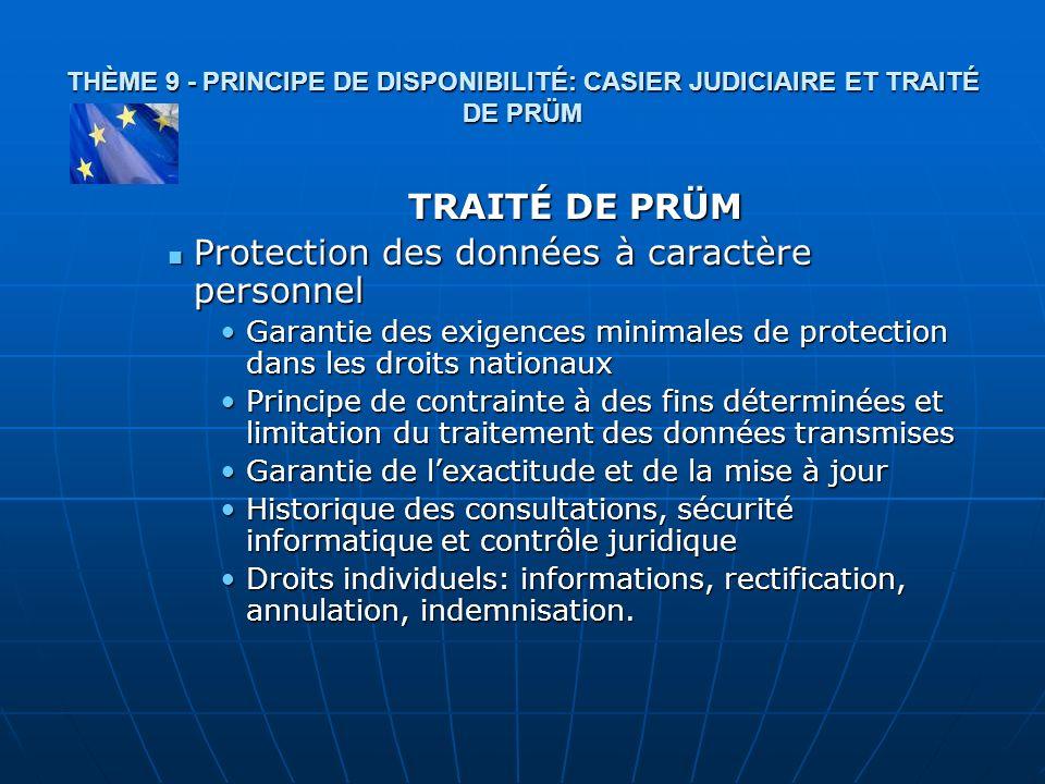 THÈME 9 - PRINCIPE DE DISPONIBILITÉ: CASIER JUDICIAIRE ET TRAITÉ DE PRÜM TRAITÉ DE PRÜM Protection des données à caractère personnel Protection des do