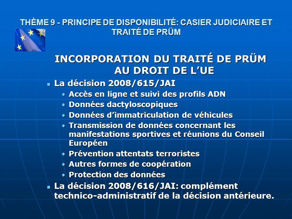 THÈME 9 - PRINCIPE DE DISPONIBILITÉ: CASIER JUDICIAIRE ET TRAITÉ DE PRÜM INCORPORATION DU TRAITÉ DE PRÜM AU DROIT DE LUE La décision 2008/615/JAI La d