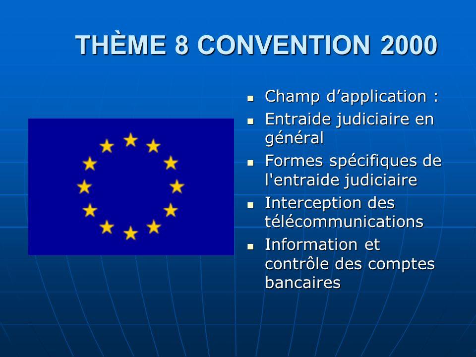 THÈME 8 CONVENTION 2000 THÈME 8 CONVENTION 2000 Champ dapplication : Champ dapplication : Entraide judiciaire en général Entraide judiciaire en généra