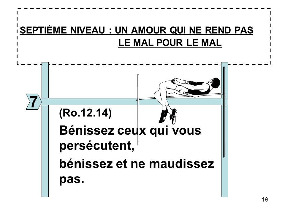 19 SEPTIÈME NIVEAU : UN AMOUR QUI NE REND PAS LE MAL POUR LE MAL 7 (Ro.12.14) Bénissez ceux qui vous persécutent, bénissez et ne maudissez pas.