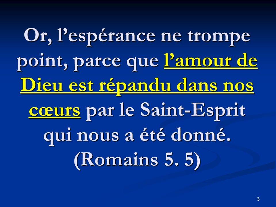 Or, lespérance ne trompe point, parce que lamour de Dieu est répandu dans nos cœurs par le Saint-Esprit qui nous a été donné. (Romains 5. 5) 3