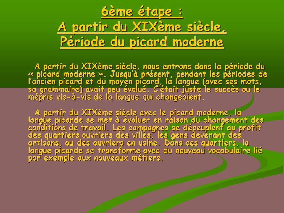 6ème étape : A partir du XIXème siècle, Période du picard moderne A partir du XIXème siècle, nous entrons dans la période du « picard moderne ».