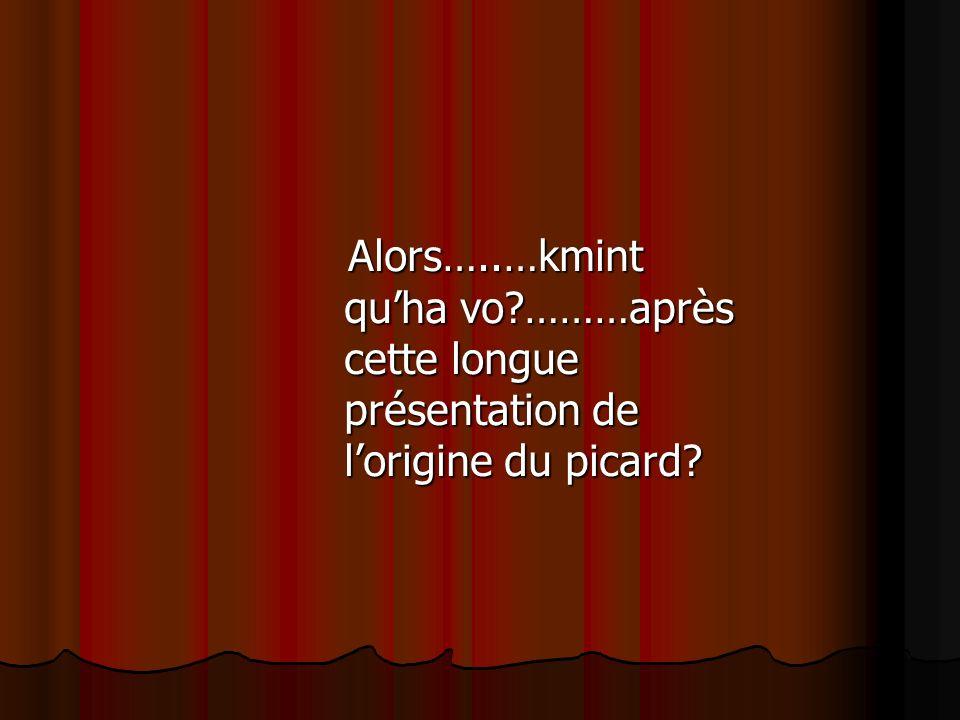 Alors…..…kmint quha vo?………après cette longue présentation de lorigine du picard.