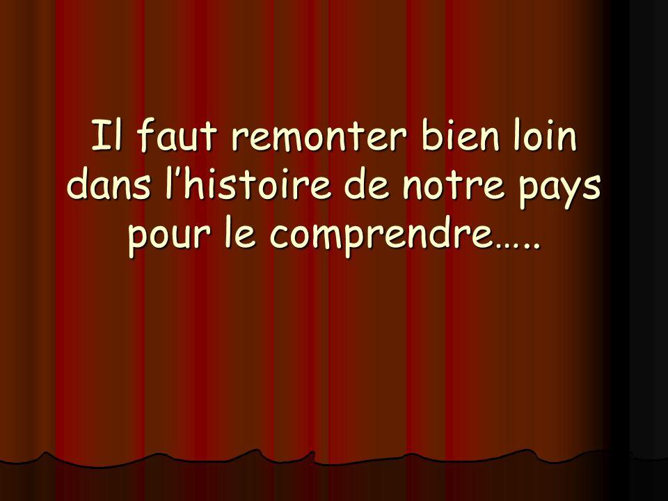 Il faut remonter bien loin dans lhistoire de notre pays pour le comprendre…..