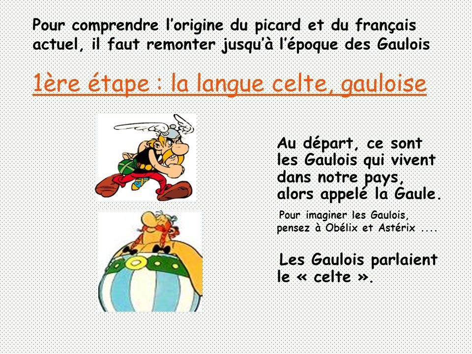 Pour comprendre lorigine du picard et du français actuel, il faut remonter jusquà lépoque des Gaulois 1ère étape : la langue celte, gauloise Au départ, ce sont les Gaulois qui vivent dans notre pays, alors appelé la Gaule.