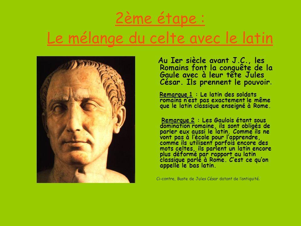 2ème étape : Le mélange du celte avec le latin Au Ier siècle avant J.C., les Romains font la conquête de la Gaule avec à leur tête Jules César.