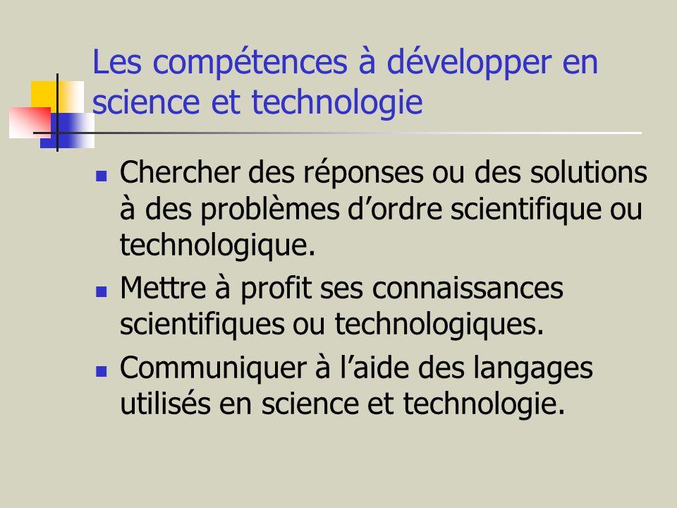 Les compétences à développer en science et technologie Chercher des réponses ou des solutions à des problèmes dordre scientifique ou technologique. Me