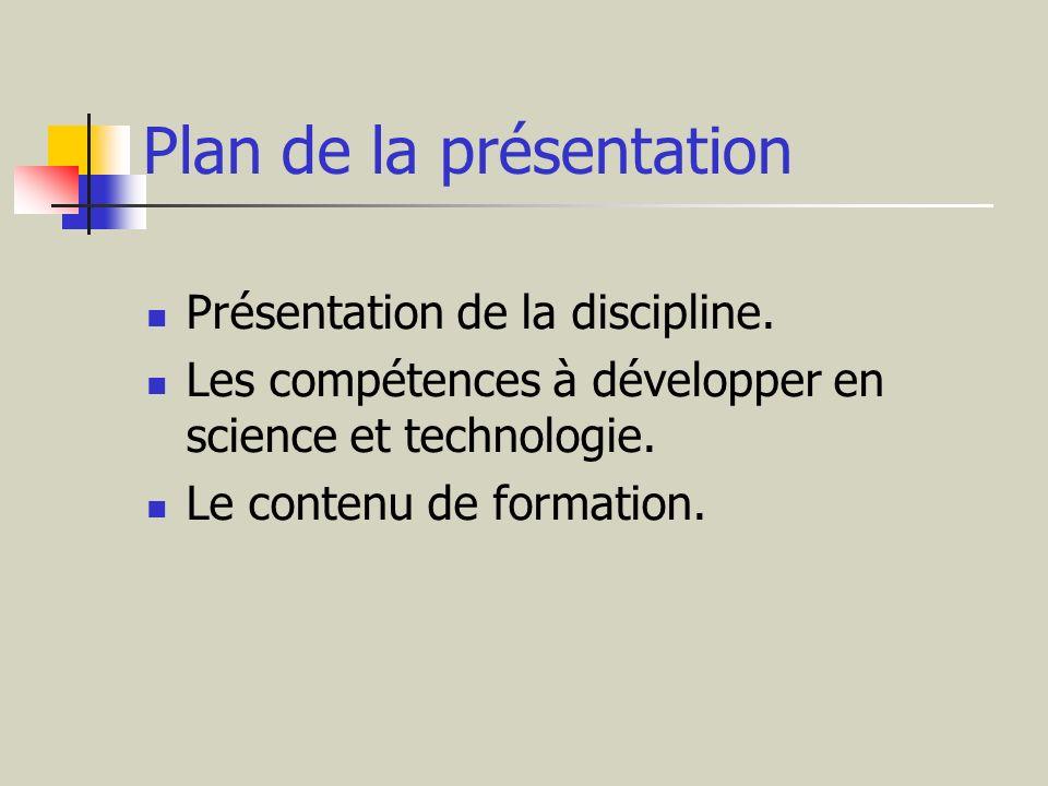 Plan de la présentation Présentation de la discipline. Les compétences à développer en science et technologie. Le contenu de formation.