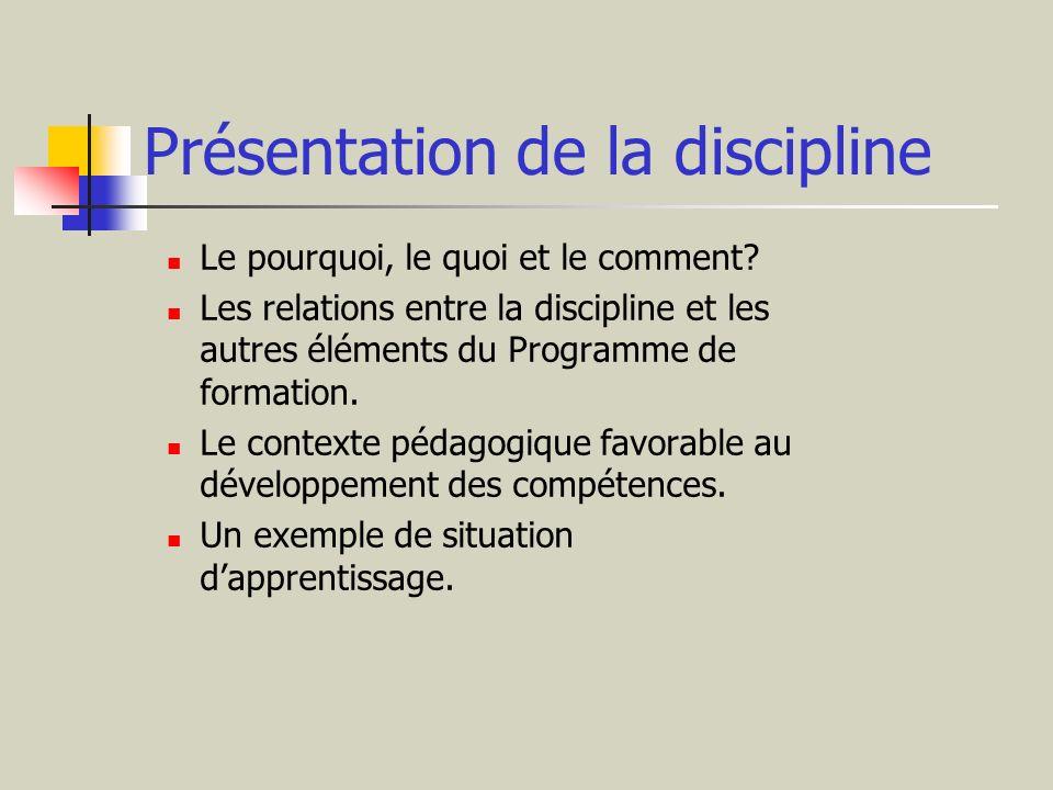 Présentation de la discipline Le pourquoi, le quoi et le comment? Les relations entre la discipline et les autres éléments du Programme de formation.