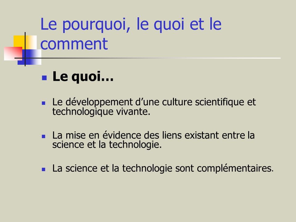 Le pourquoi, le quoi et le comment Le quoi… Le développement dune culture scientifique et technologique vivante. La mise en évidence des liens existan
