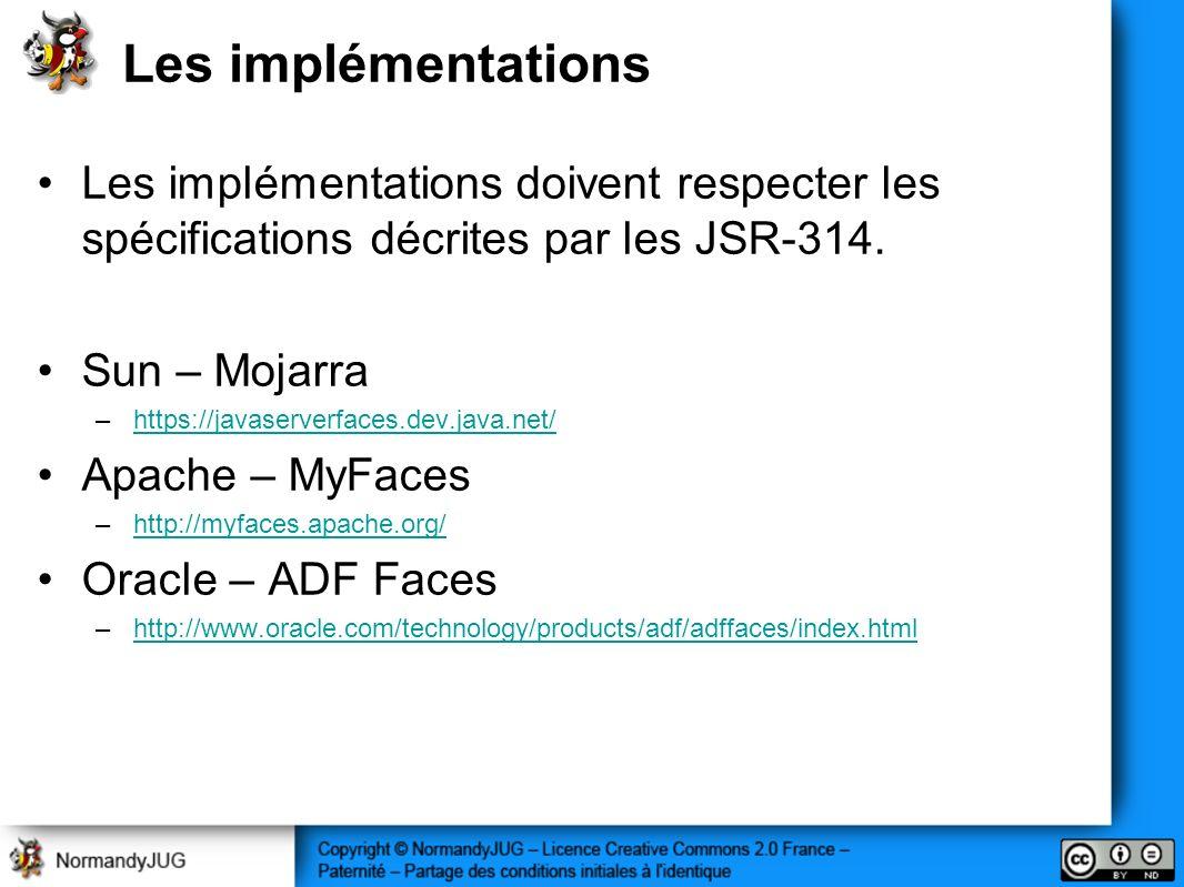 Les implémentations Les implémentations doivent respecter les spécifications décrites par les JSR-314. Sun – Mojarra –https://javaserverfaces.dev.java