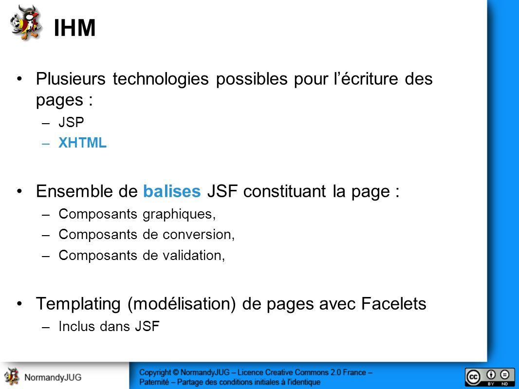 IHM Plusieurs technologies possibles pour lécriture des pages : –JSP –XHTML Ensemble de balises JSF constituant la page : –Composants graphiques, –Composants de conversion, –Composants de validation, Templating (modélisation) de pages avec Facelets –Inclus dans JSF