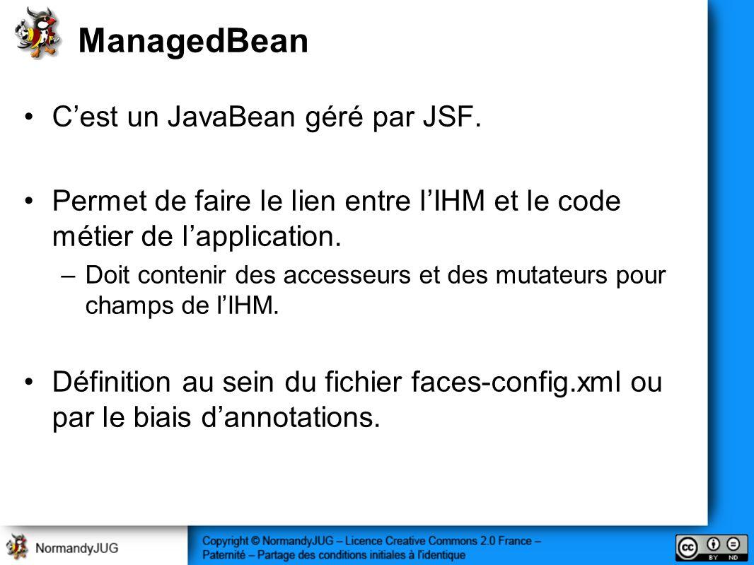 ManagedBean Cest un JavaBean géré par JSF. Permet de faire le lien entre lIHM et le code métier de lapplication. –Doit contenir des accesseurs et des