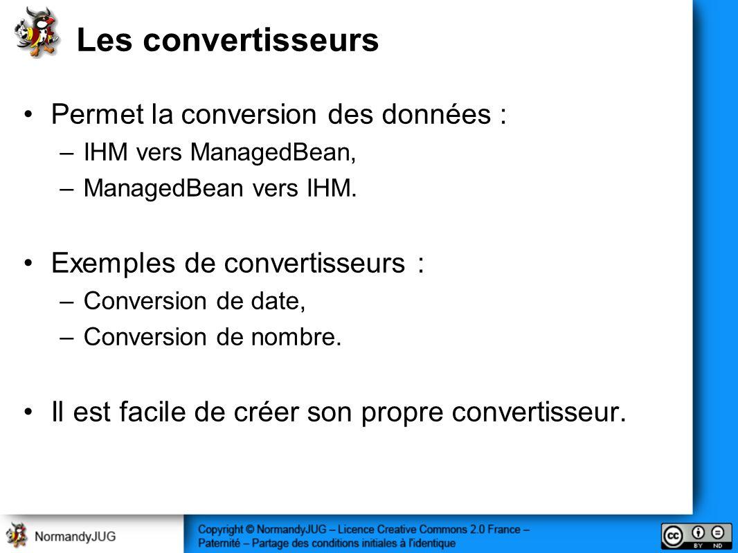 Les convertisseurs Permet la conversion des données : –IHM vers ManagedBean, –ManagedBean vers IHM. Exemples de convertisseurs : –Conversion de date,