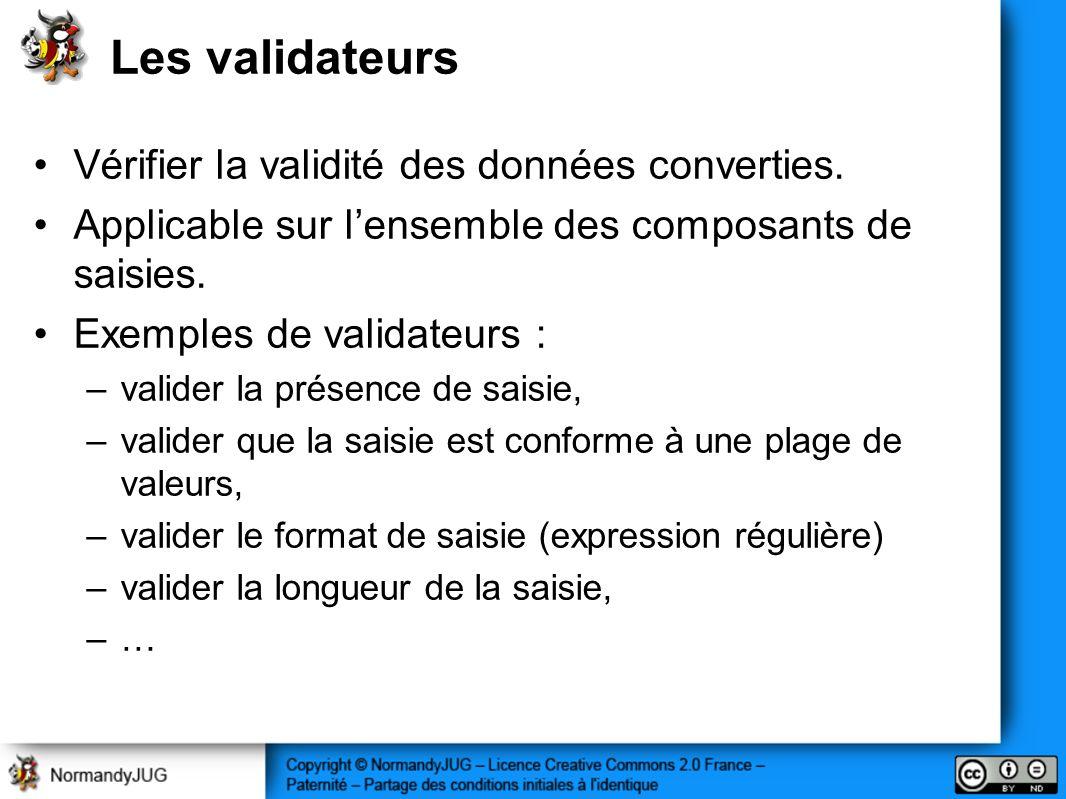 Les validateurs Vérifier la validité des données converties. Applicable sur lensemble des composants de saisies. Exemples de validateurs : –valider la