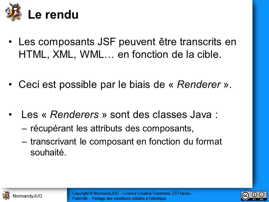 Le rendu Les composants JSF peuvent être transcrits en HTML, XML, WML… en fonction de la cible. Ceci est possible par le biais de « Renderer ». Les «