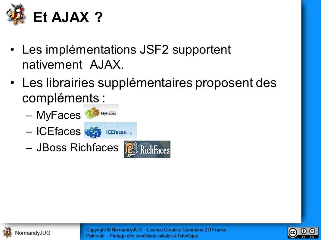 Et AJAX ? Les implémentations JSF2 supportent nativement AJAX. Les librairies supplémentaires proposent des compléments : –MyFaces –ICEfaces –JBoss Ri