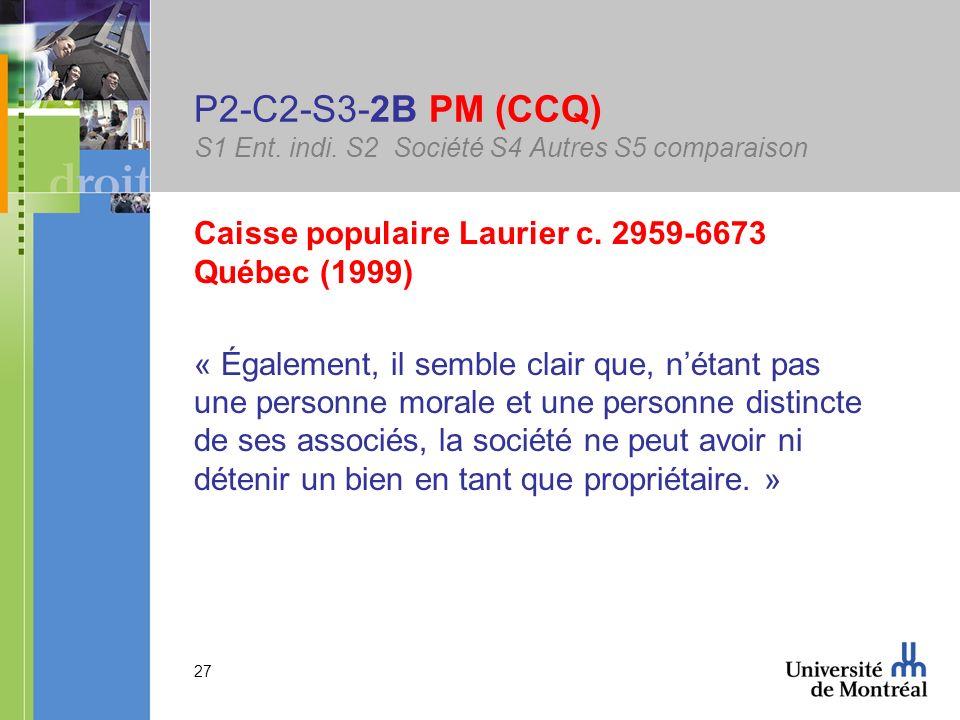 27 P2-C2-S3-2B PM (CCQ) S1 Ent. indi. S2 Société S4 Autres S5 comparaison Caisse populaire Laurier c. 2959-6673 Québec (1999) « Également, il semble c