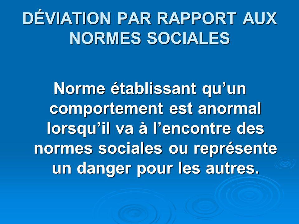 DÉVIATION PAR RAPPORT AUX NORMES SOCIALES Norme établissant quun comportement est anormal lorsquil va à lencontre des normes sociales ou représente un