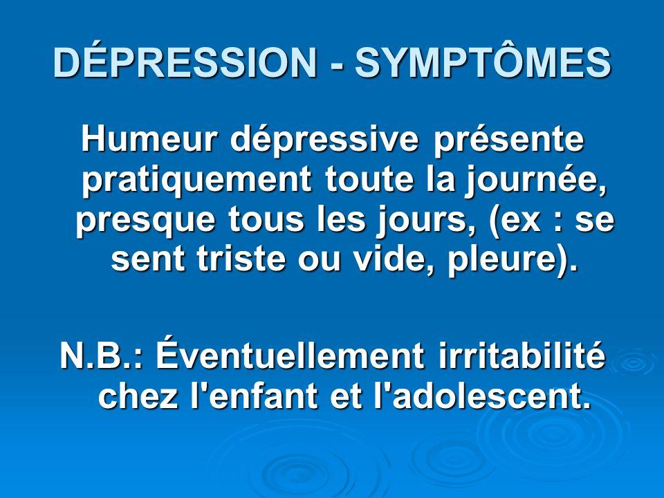 DÉPRESSION - SYMPTÔMES Humeur dépressive présente pratiquement toute la journée, presque tous les jours, (ex : se sent triste ou vide, pleure). N.B.:
