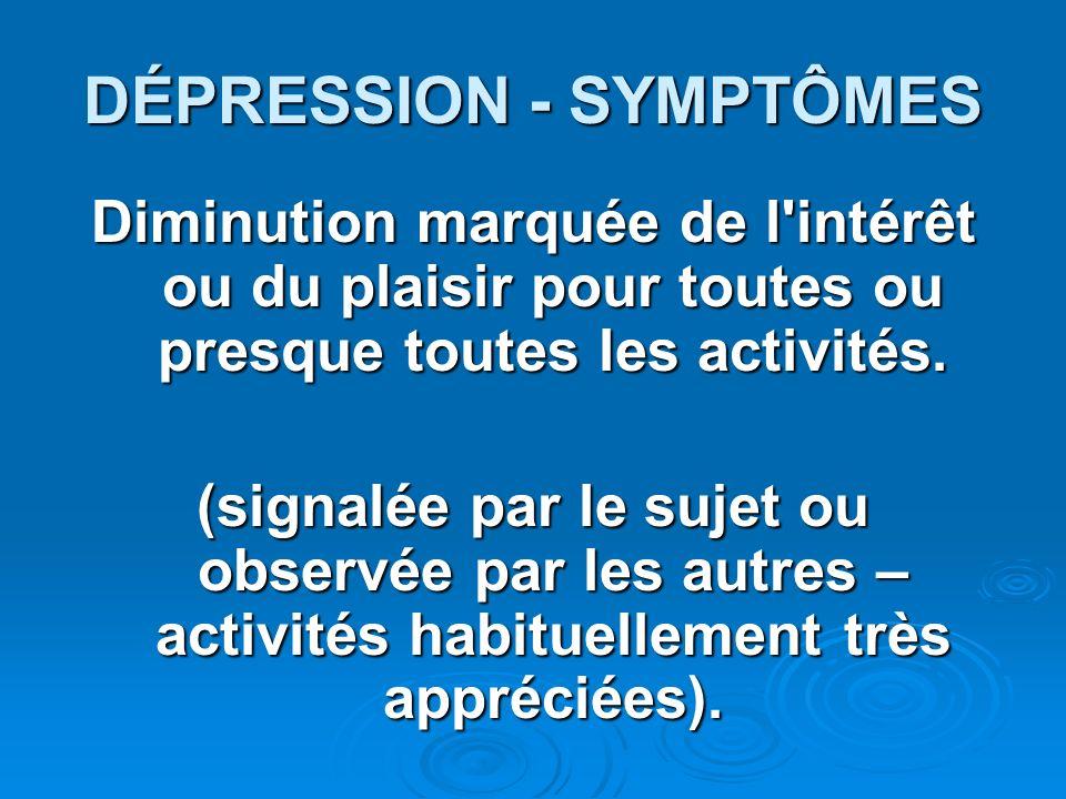 DÉPRESSION - SYMPTÔMES Diminution marquée de l'intérêt ou du plaisir pour toutes ou presque toutes les activités. (signalée par le sujet ou observée p