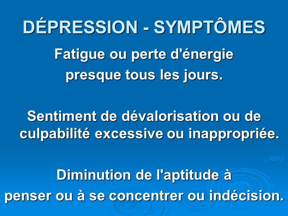DÉPRESSION - SYMPTÔMES Fatigue ou perte d'énergie presque tous les jours. Sentiment de dévalorisation ou de culpabilité excessive ou inappropriée. Dim