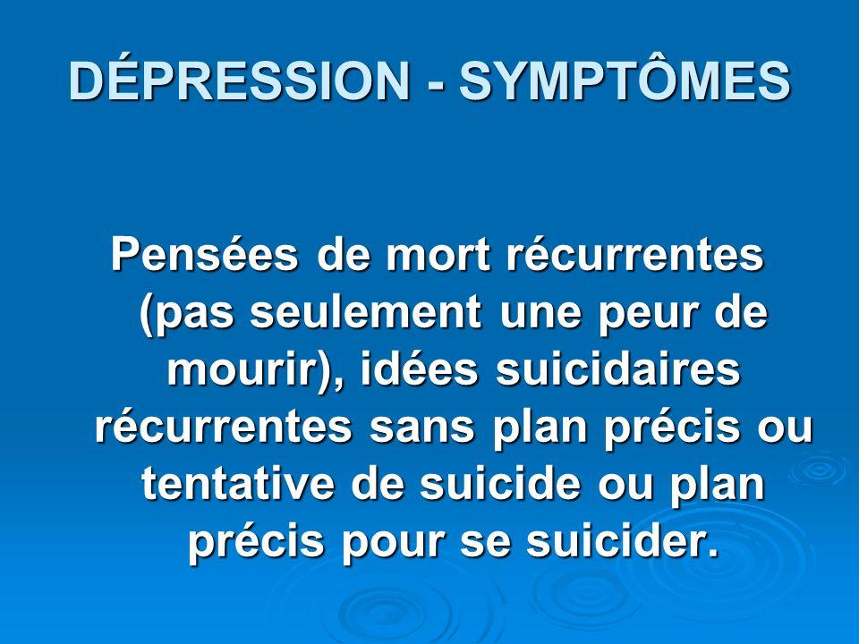 DÉPRESSION - SYMPTÔMES Pensées de mort récurrentes (pas seulement une peur de mourir), idées suicidaires récurrentes sans plan précis ou tentative de