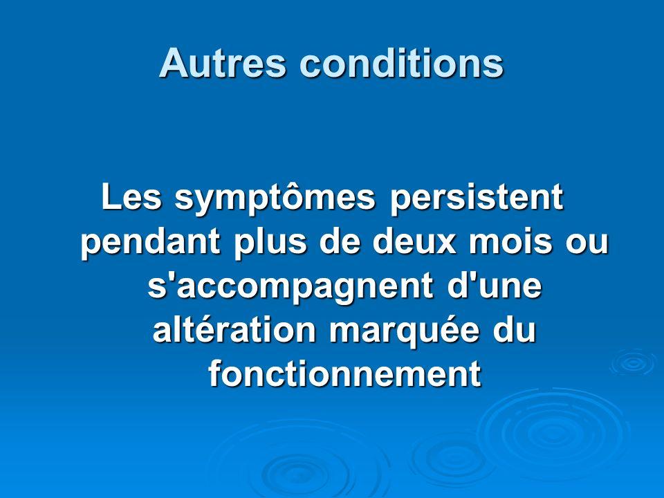 Autres conditions Les symptômes persistent pendant plus de deux mois ou s'accompagnent d'une altération marquée du fonctionnement