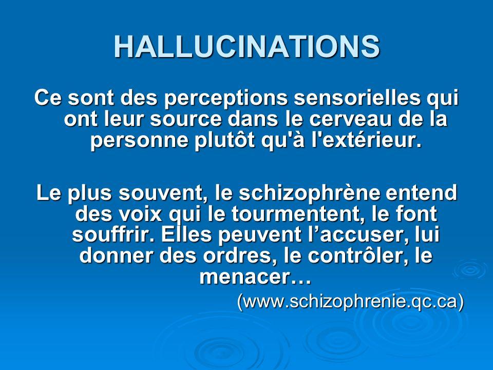 HALLUCINATIONS Ce sont des perceptions sensorielles qui ont leur source dans le cerveau de la personne plutôt qu'à l'extérieur. Le plus souvent, le sc