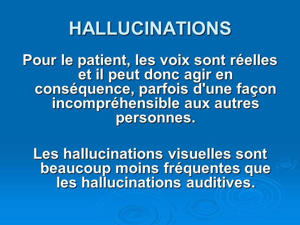 HALLUCINATIONS Pour le patient, les voix sont réelles et il peut donc agir en conséquence, parfois d'une façon incompréhensible aux autres personnes.