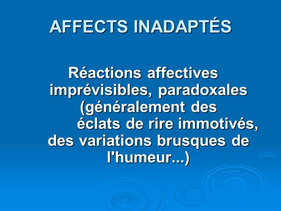 AFFECTS INADAPTÉS Réactions affectives imprévisibles, paradoxales (généralement des éclats de rire immotivés, des variations brusques de l'humeur...)