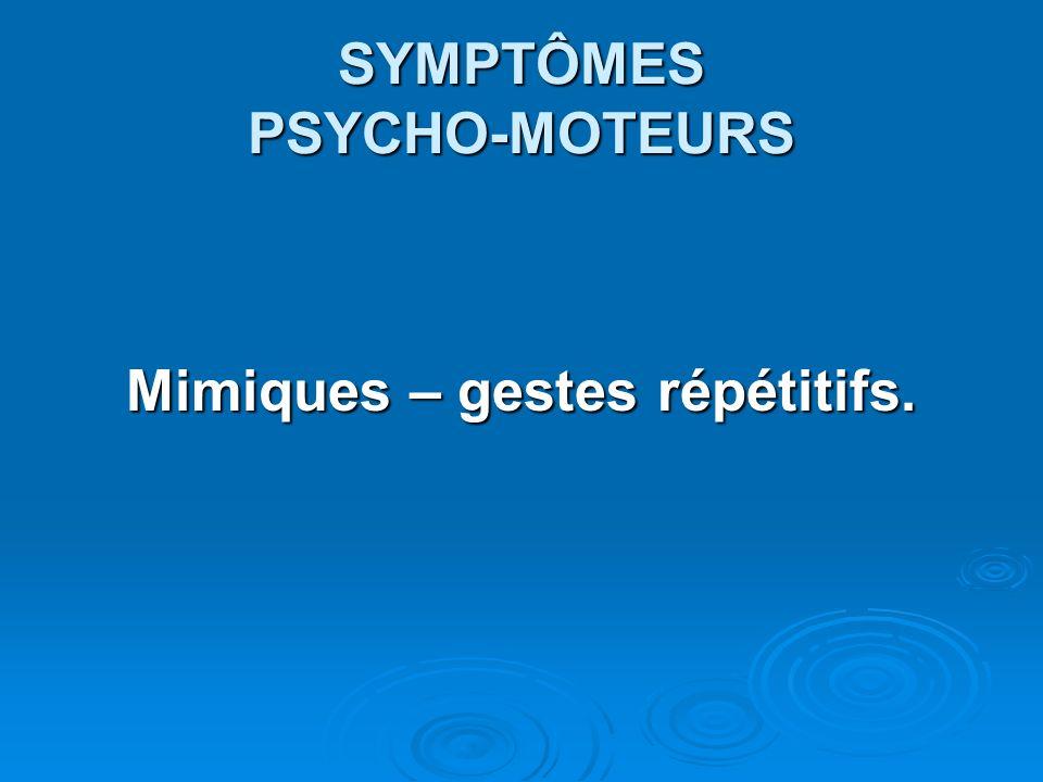SYMPTÔMES PSYCHO-MOTEURS Mimiques – gestes répétitifs.