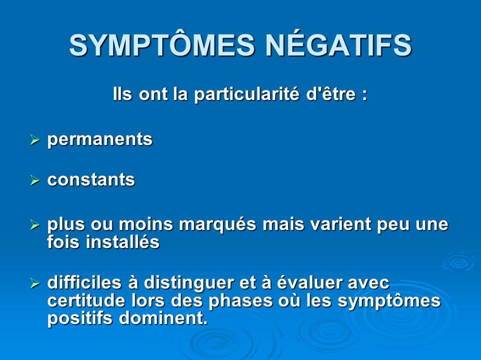 SYMPTÔMES NÉGATIFS Ils ont la particularité d'être : permanents permanents constants constants plus ou moins marqués mais varient peu une fois install