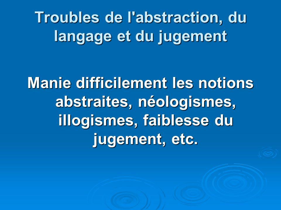 Troubles de l'abstraction, du langage et du jugement Manie difficilement les notions abstraites, néologismes, illogismes, faiblesse du jugement, etc.