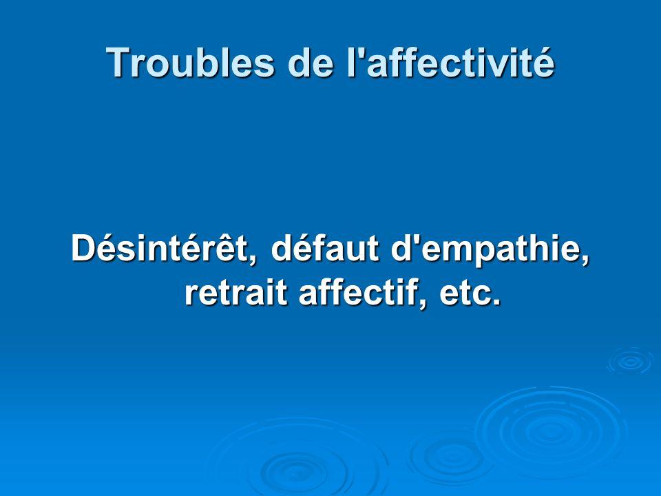 Troubles de l'affectivité Désintérêt, défaut d'empathie, retrait affectif, etc.