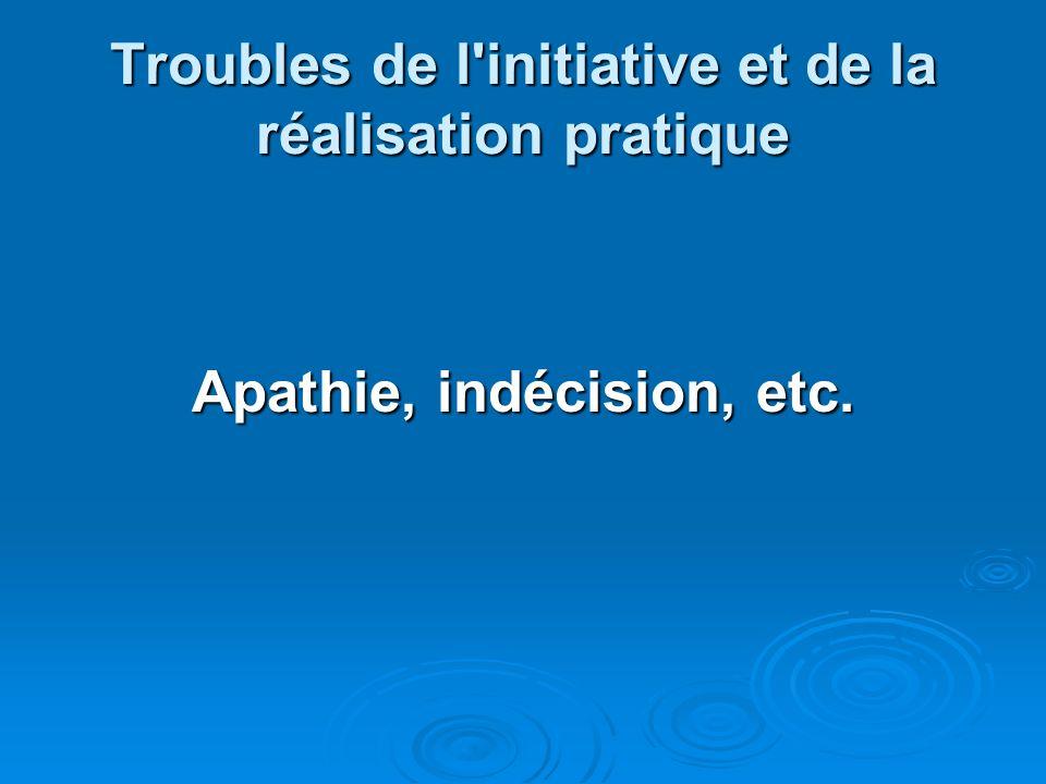 Troubles de l'initiative et de la réalisation pratique Apathie, indécision, etc.