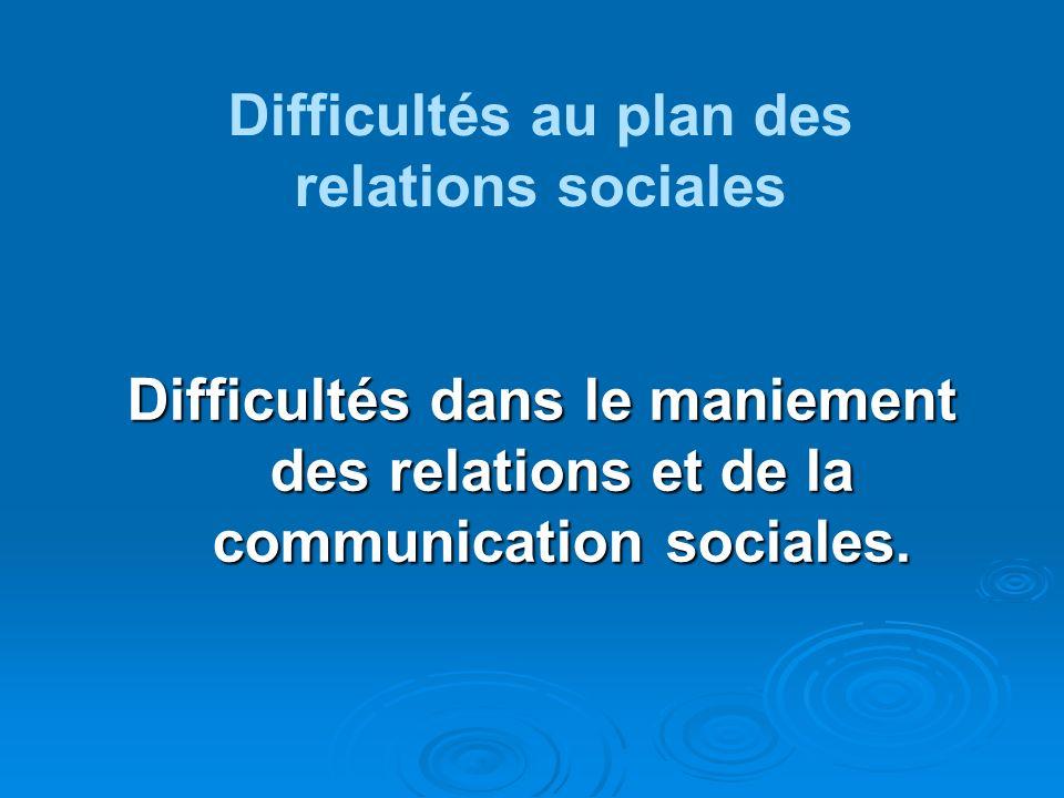Difficultés dans le maniement des relations et de la communication sociales. Difficultés au plan des relations sociales