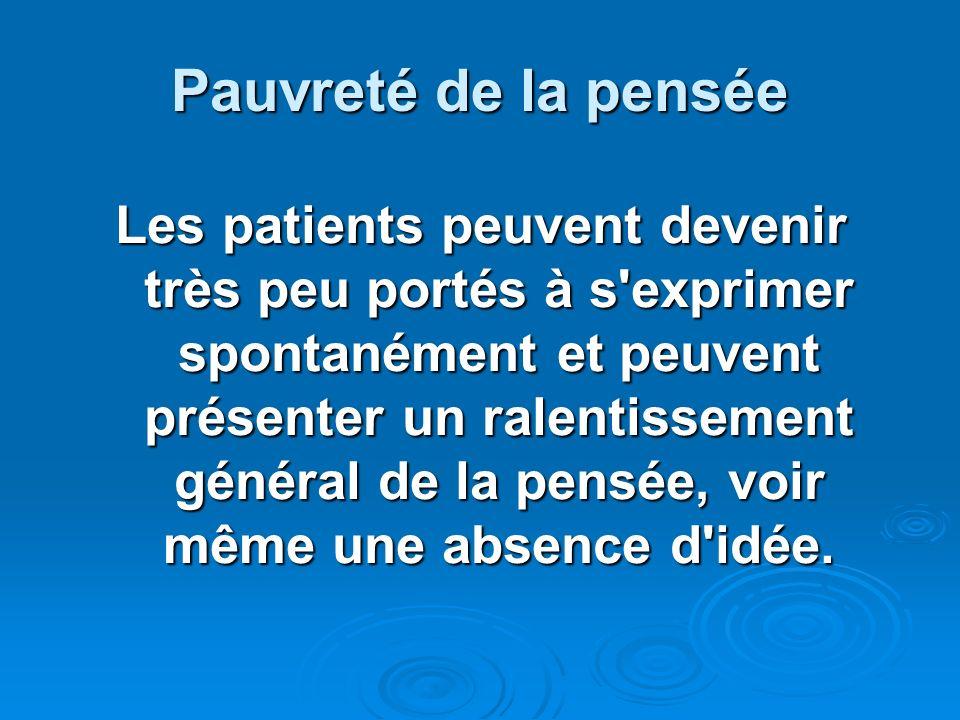 Pauvreté de la pensée Les patients peuvent devenir très peu portés à s'exprimer spontanément et peuvent présenter un ralentissement général de la pens