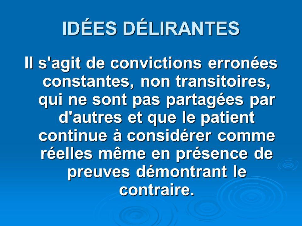 IDÉES DÉLIRANTES Il s'agit de convictions erronées constantes, non transitoires, qui ne sont pas partagées par d'autres et que le patient continue à c