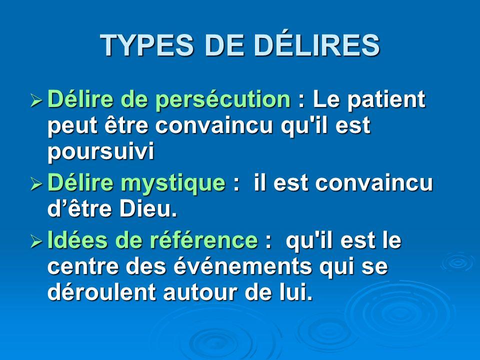 TYPES DE DÉLIRES Délire de persécution : Le patient peut être convaincu qu'il est poursuivi Délire de persécution : Le patient peut être convaincu qu'