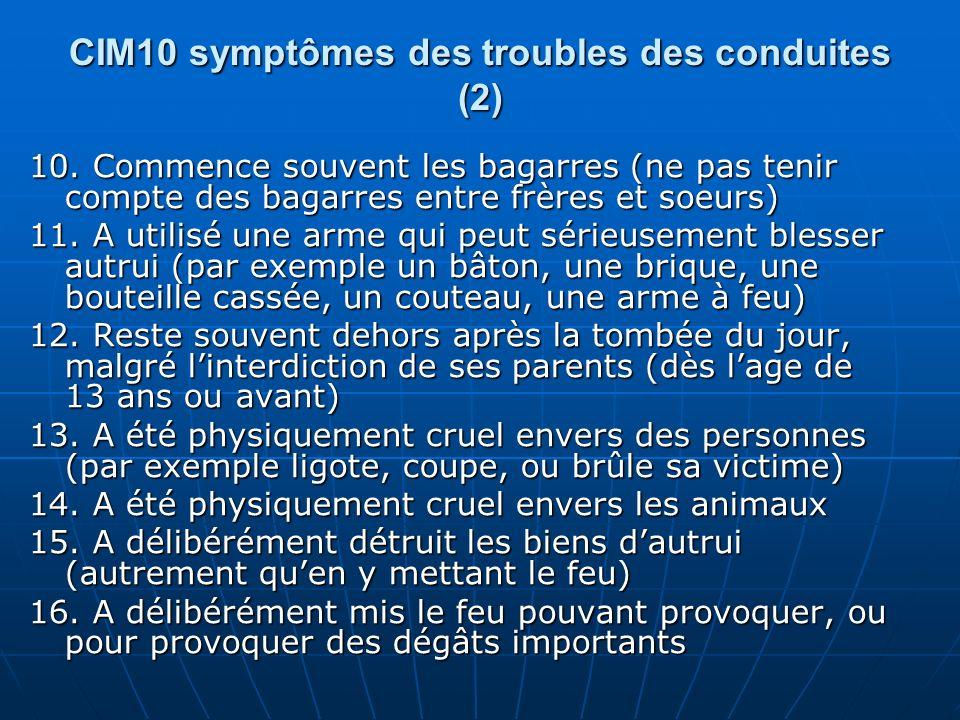 CIM10 symptômes des troubles des conduites (2) 10. Commence souvent les bagarres (ne pas tenir compte des bagarres entre frères et soeurs) 11. A utili