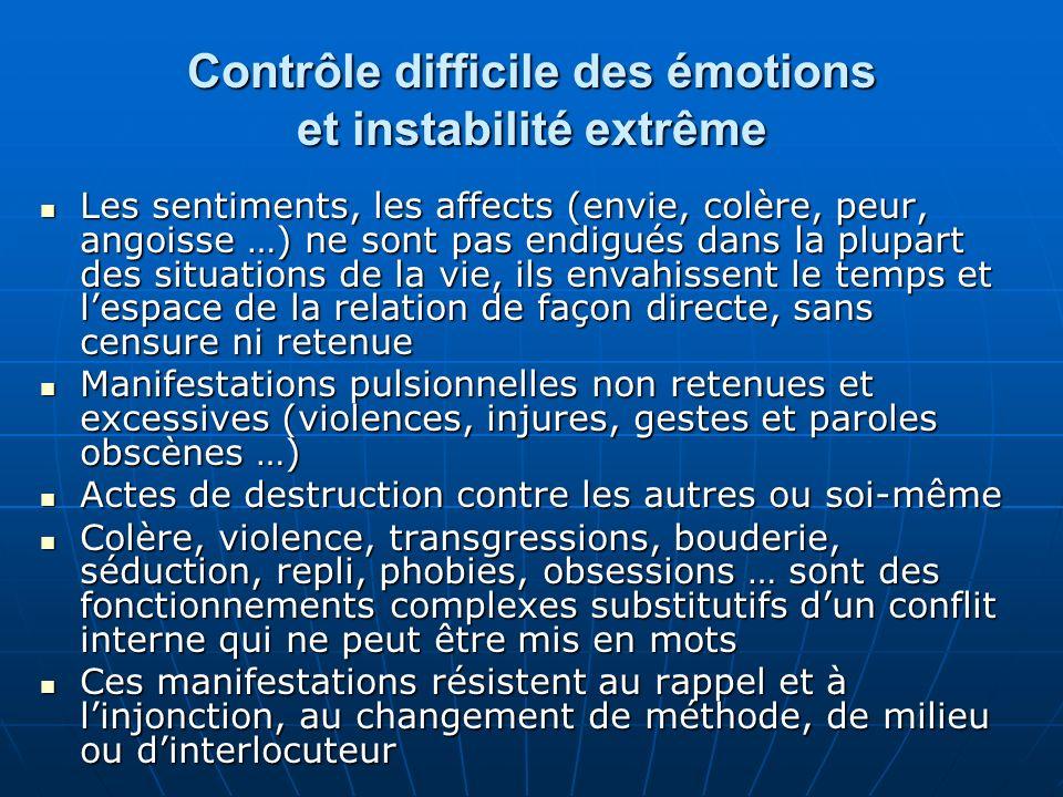Contrôle difficile des émotions et instabilité extrême Les sentiments, les affects (envie, colère, peur, angoisse …) ne sont pas endigués dans la plup
