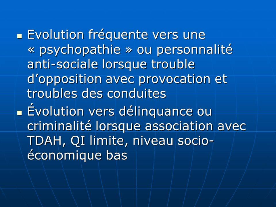 Evolution fréquente vers une « psychopathie » ou personnalité anti-sociale lorsque trouble dopposition avec provocation et troubles des conduites Evol