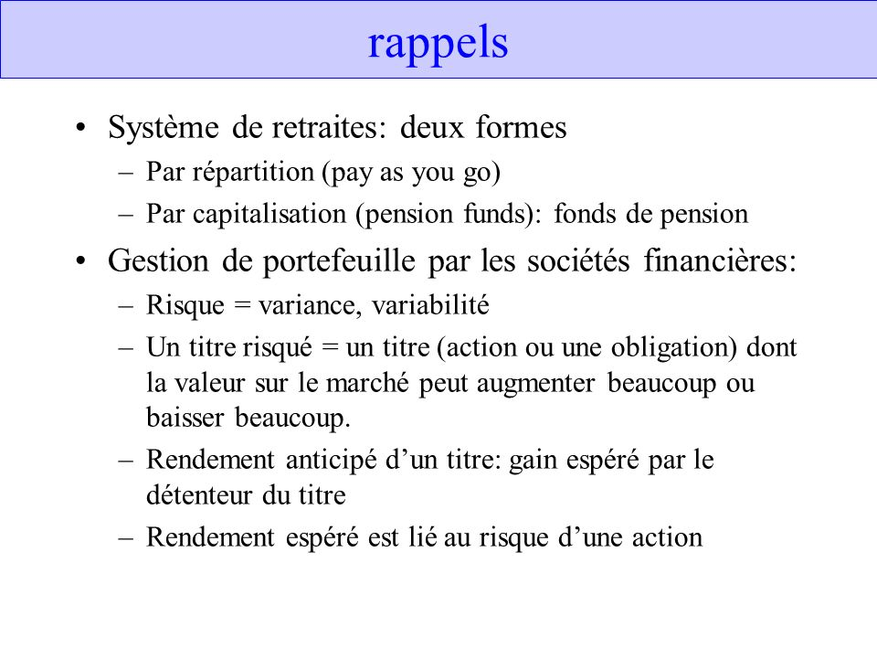 rappels Système de retraites: deux formes –Par répartition (pay as you go) –Par capitalisation (pension funds): fonds de pension Gestion de portefeuil