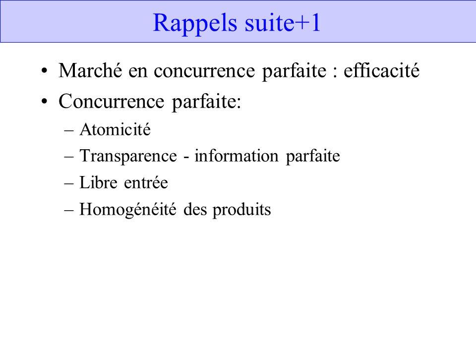 Rappels suite+1 Marché en concurrence parfaite : efficacité Concurrence parfaite: –Atomicité –Transparence - information parfaite –Libre entrée –Homog