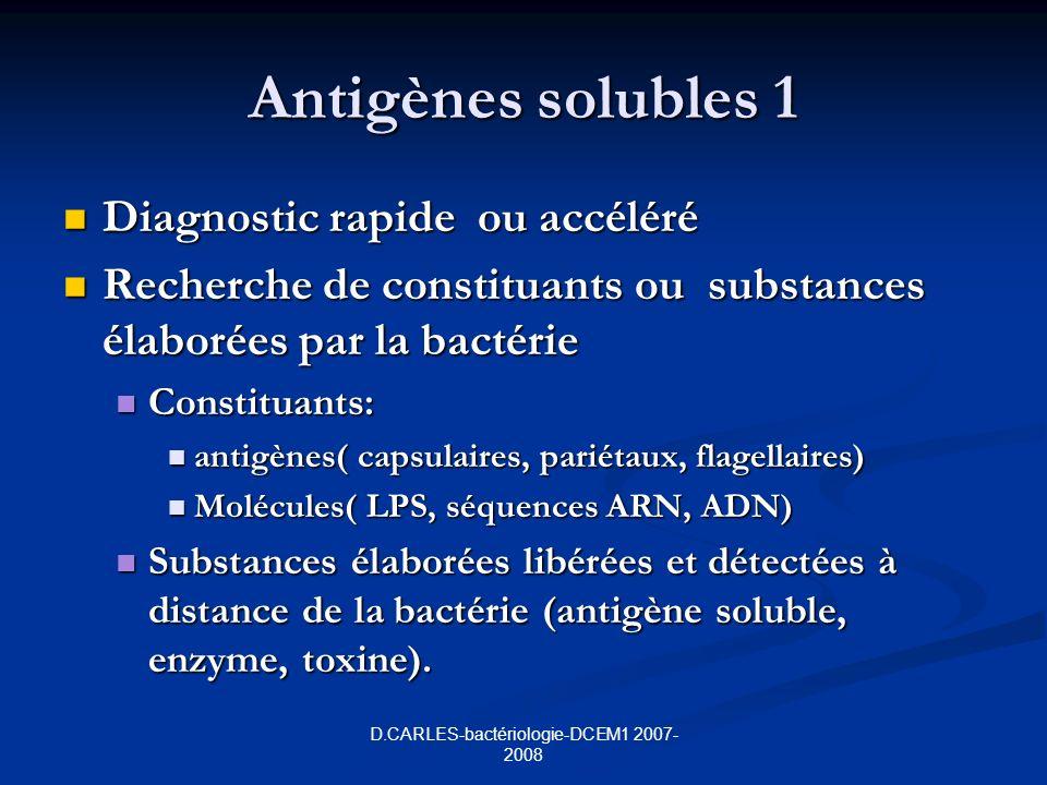 D.CARLES-bactériologie-DCEM1 2007- 2008 Antigènes solubles 1 Diagnostic rapide ou accéléré Diagnostic rapide ou accéléré Recherche de constituants ou substances élaborées par la bactérie Recherche de constituants ou substances élaborées par la bactérie Constituants: Constituants: antigènes( capsulaires, pariétaux, flagellaires) antigènes( capsulaires, pariétaux, flagellaires) Molécules( LPS, séquences ARN, ADN) Molécules( LPS, séquences ARN, ADN) Substances élaborées libérées et détectées à distance de la bactérie (antigène soluble, enzyme, toxine).