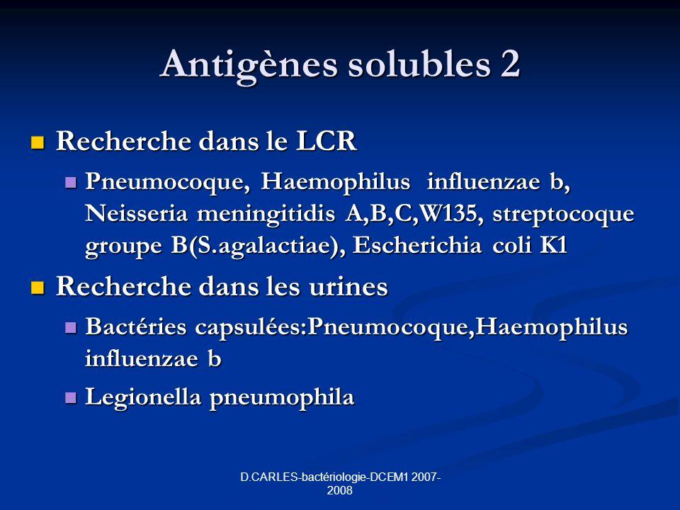D.CARLES-bactériologie-DCEM1 2007- 2008 Antigènes solubles 2 Recherche dans le LCR Recherche dans le LCR Pneumocoque, Haemophilus influenzae b, Neisseria meningitidis A,B,C,W135, streptocoque groupe B(S.agalactiae), Escherichia coli K1 Pneumocoque, Haemophilus influenzae b, Neisseria meningitidis A,B,C,W135, streptocoque groupe B(S.agalactiae), Escherichia coli K1 Recherche dans les urines Recherche dans les urines Bactéries capsulées:Pneumocoque,Haemophilus influenzae b Bactéries capsulées:Pneumocoque,Haemophilus influenzae b Legionella pneumophila Legionella pneumophila