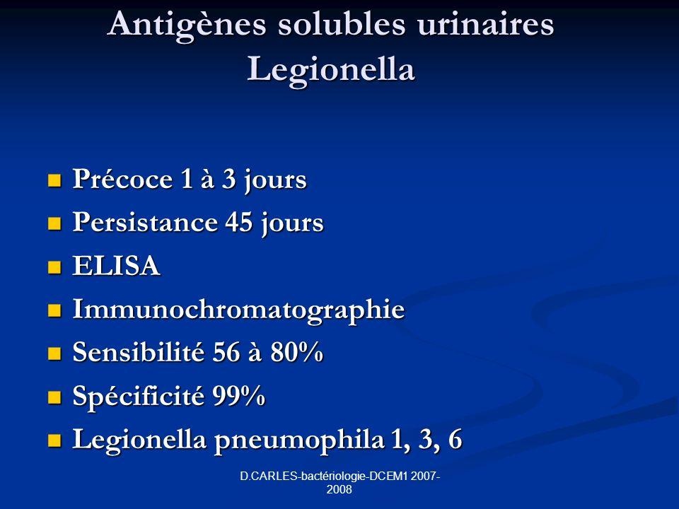 D.CARLES-bactériologie-DCEM1 2007- 2008 Antigènes solubles urinaires Legionella Précoce 1 à 3 jours Précoce 1 à 3 jours Persistance 45 jours Persistance 45 jours ELISA ELISA Immunochromatographie Immunochromatographie Sensibilité 56 à 80% Sensibilité 56 à 80% Spécificité 99% Spécificité 99% Legionella pneumophila 1, 3, 6 Legionella pneumophila 1, 3, 6